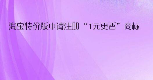 """淘宝特价版申请注册""""1元更香""""商标"""