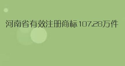 截止十月底,河南省有效注册商标107.28万件