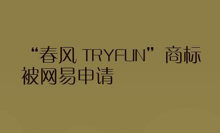 """""""春风 TRYFUN""""商标被网易申请"""