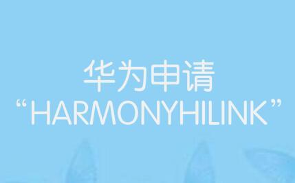 """華為申請""""HARMONYHILINK""""等多個鴻蒙系統相關商標"""