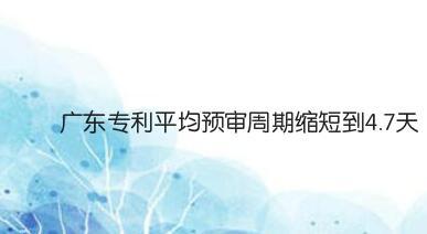 广东专利平均预审周期缩短到4.7天