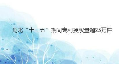 """猛涨166.62%!河北""""十三五""""期间专利授权量超25万件"""