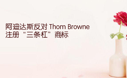 """阿迪达斯反对 Thom Browne 注册""""三条杠""""商标"""