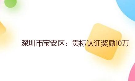 深圳市宝安区:贯标认证奖励10万,高企认定奖励20万