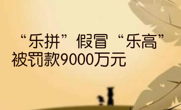 """""""乐拼""""假冒""""乐高"""",被罚款9000万元"""
