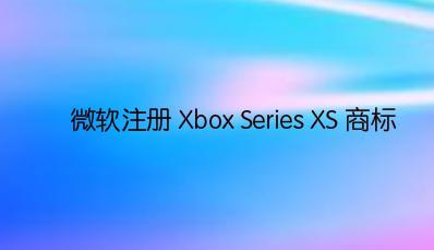微软注册 Xbox Series XS 商标,新产品在路上?